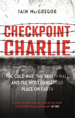 Checkpoint Charlie: The Cold War, the Berlin Wall and the Mo...