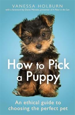 How To Pick a Puppy: An Ethical Guide To Choosing the Perfec...