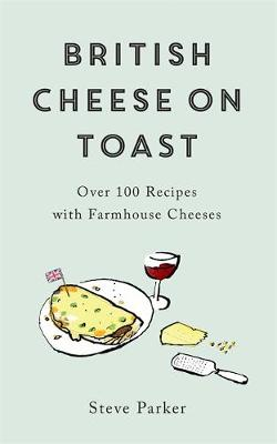 British Cheese on Toast: Over 100 Recipes with Farmhouse Che...
