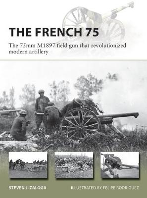 French 75, The: The 75mm M1897 field gun that revolutionized modern artillery