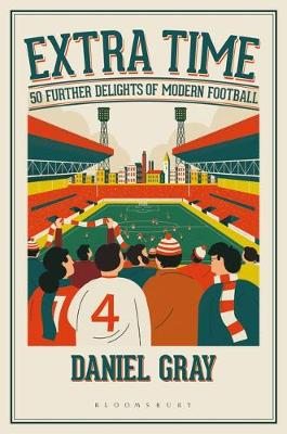 Extra Time: 50 Further Delights of Modern Football by Daniel Gray