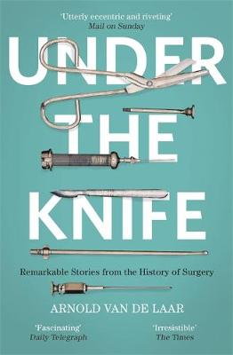 Under the Knife: A History of Surgery in 28 Remarkable Opera...