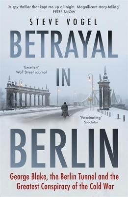 Betrayal in Berlin: George Blake, the Berlin Tunnel and the ...