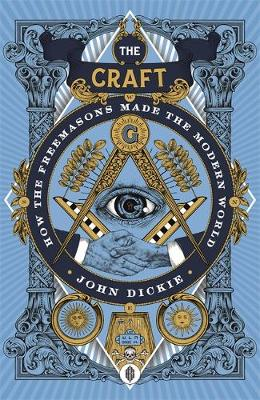 Craft, The: How the Freemasons Made the Modern World