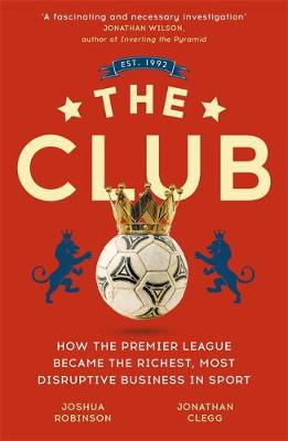 Club, The: How the Premier League Became the Richest, Most D...