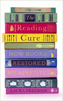 Reading Cure, The: How Books Restored My Appetite