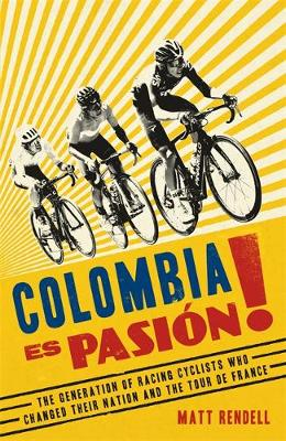 Colombia Es Pasion!: The Generation of Racing Cyclists Who C...