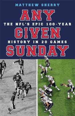 Any Given Sunday: The NFL's Epic 100-Year History in 20 Games