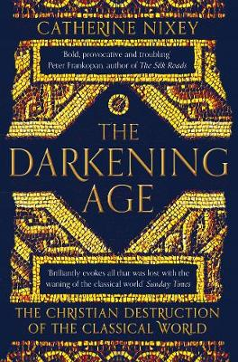 Darkening Age, The: The Christian Destruction of the Classic...