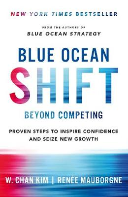 Blue Ocean Shift: Beyond Competing – Proven Steps to I...