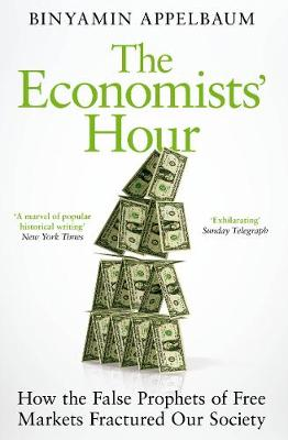 Economists' Hour, The: How the False Prophets of Free Markets Fractured Our Society