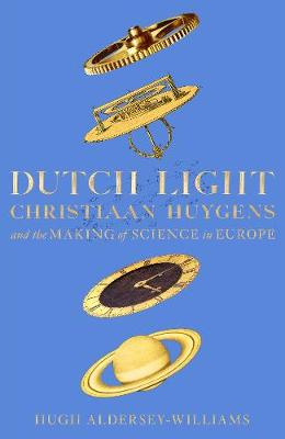 Dutch Light: Christiaan Huygens and the Making of Science in...
