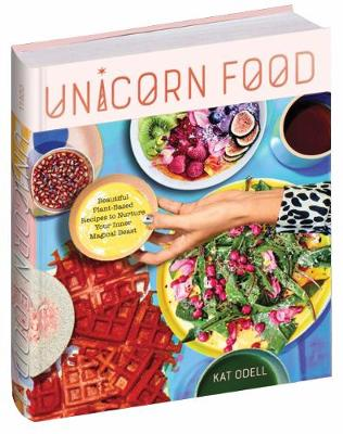 Unicorn Food: Beautiful, Vibrant, Plant-Based Recipes to Nur...