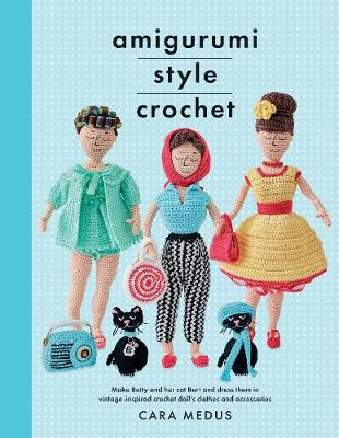 Amigurumi Style Crochet: Make Betty & Bert and dress them in vintage inspired clothes and accessories