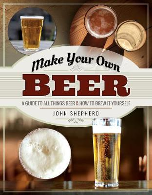 Make Your Own Beer: A Guide to All Things Beer and How to Br...