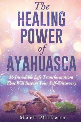 Healing Power Of Ayahuasca, The: 16 Incredible Life Transfor...