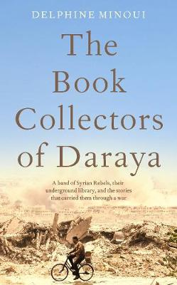 Book Collectors of Daraya, The: A Band of Syrian Rebels, The...