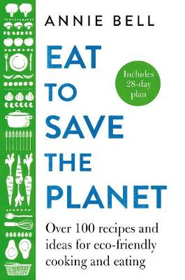 Eat to Save the Planet: Over 100 Recipes and Ideas for Eco-F...