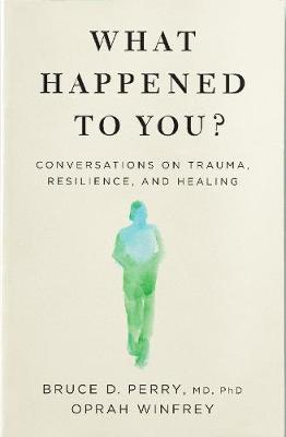What Happened to You?: Conversations on Trauma, Resilience, ...