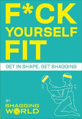 F*ck Yourself Fit: Get in shape, get shagging