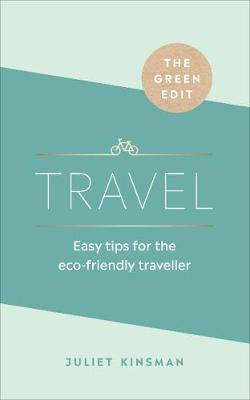Green Edit: Travel, The: Easy tips for the eco-friendly trav...
