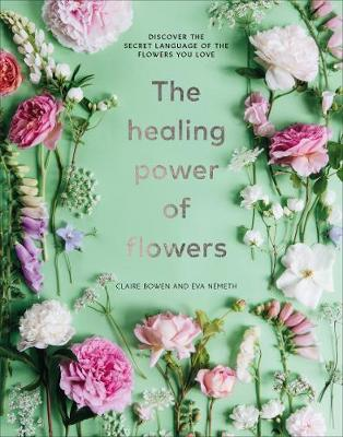 Healing Power of Flowers, The: discover the secret language of the flowers you love