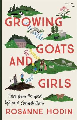 Growing Goats and Girls: Living the Good Life on a Cornish F...