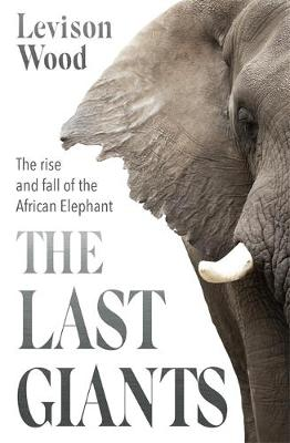 Last Giants, The: The Rise and Fall of the African Elephant