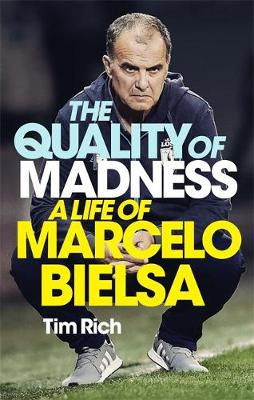 Quality of Madness, The: A Life of Marcelo Bielsa