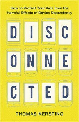Disconnected: How to Protect Your Kids from the Harmful Effe...
