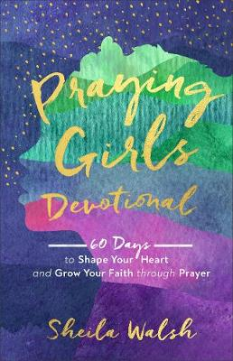 Praying Girls Devotional: 60 Days to Shape Your Heart and Gr...