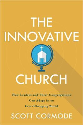 Innovative Church, The: How Leaders and Their Congregations Can Adapt in an Ever-Changing World