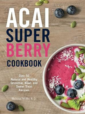 Acai Super Berry Cookbook: Over 50 Natural and Healthy Smoot...