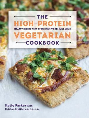 High-Protein Vegetarian Cookbook, The: Hearty Dishes that Even Carnivores Will Love
