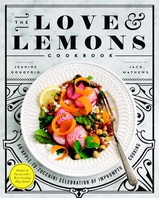 Love And Lemons Cookbook, The: An Apple-to-Zucchini Celebration of Impromptu Cooking