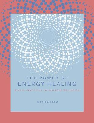 Power of Energy Healing, The: Simple Practices to Promote We...