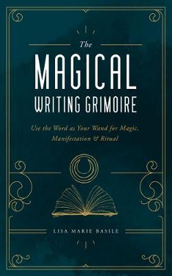 Magical Writing Grimoire, The: Use the Word as Your Wand for...