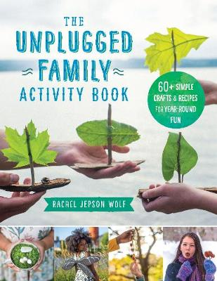 Unplugged Family Activity Book, The: 60+ Simple Crafts and Recipes for Year-Round Fun