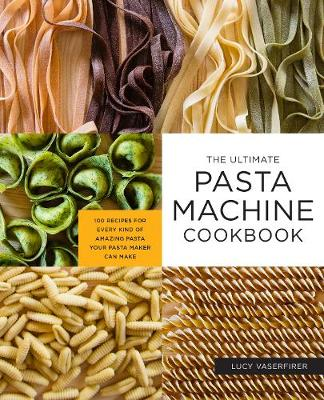 Ultimate Pasta Machine Cookbook, The: 100 Recipes for Every ...