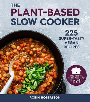 Plant-Based Slow Cooker, The: 225 Super-Tasty Vegan Recipes – Easy, Delicious, Healthy Recipes For Every Meal of the Day!