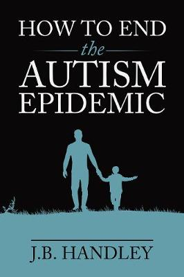 How to End the Autism Epidemic: Revealing the Truth About Vaccines