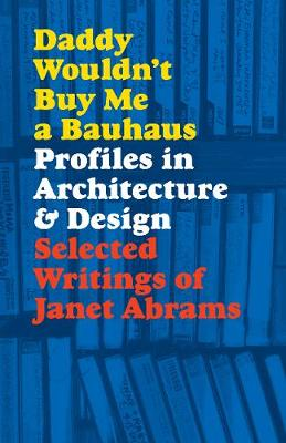 Daddy Wouldn't Buy Me a Bauhaus: Profiles in Architect...