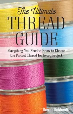 Ultimate Thread Guide, The: Everything You Need to Know to Choose the Perfect Thread for Every Project