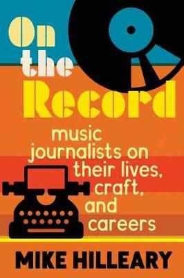 On the Record: Music Journalists on Their Lives, Craft, and Careers