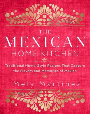 Mexican Home Kitchen, The: Traditional Home-Style Recipes That Capture the Flavors and Memories of Mexico