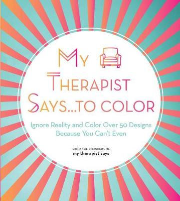 My Therapist Says…to Color: Ignore Reality and Color Over 50 Designs Because You Can't Even