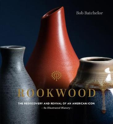 Rookwood: The Rediscovery and Revival of an American Icon–An Illustrated History
