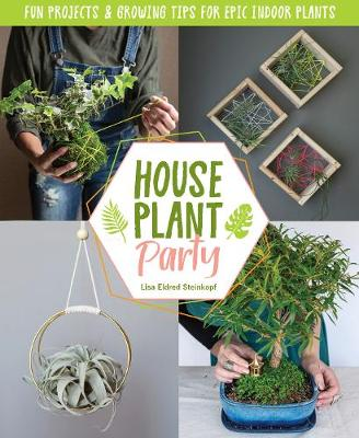 Houseplant Party: Fun projects & growing tips for epic indoor plants