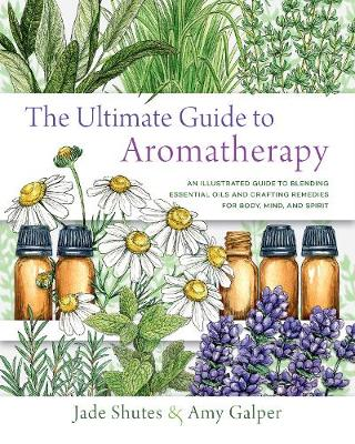 Ultimate Guide to Aromatherapy, The: An Illustrated guide to...