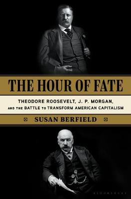 Hour of Fate, The: Theodore Roosevelt, J.P. Morgan, and the ...